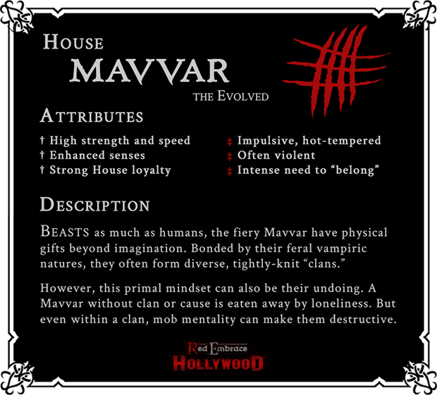 House Mavvar: The Evolved. Attributes: (Positive) High strength and speed, enhanced senses, strong House loyalty; (Negative) Impulsive, hot-tempered, often violent, intense need to 'belong'. Beasts as much as humans, the fiery Mavvar have physical gifts beyond imagination. Bonded by their feral vampiric natures, they often form diverse, tightly-knit 'clans.' However, this primal mindset can also be their undoing. A Mavvar without clan or cause is eaten away by loneliness. But even within a clan, mob mentality can make them destructive.