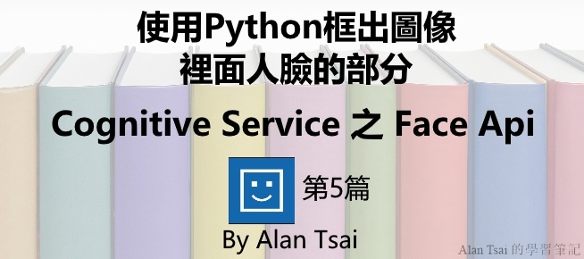 [Cognitive Service之Face Api][05]人臉識別的AI服務 - 使用Python框出圖像裡面人臉的部分.jpg
