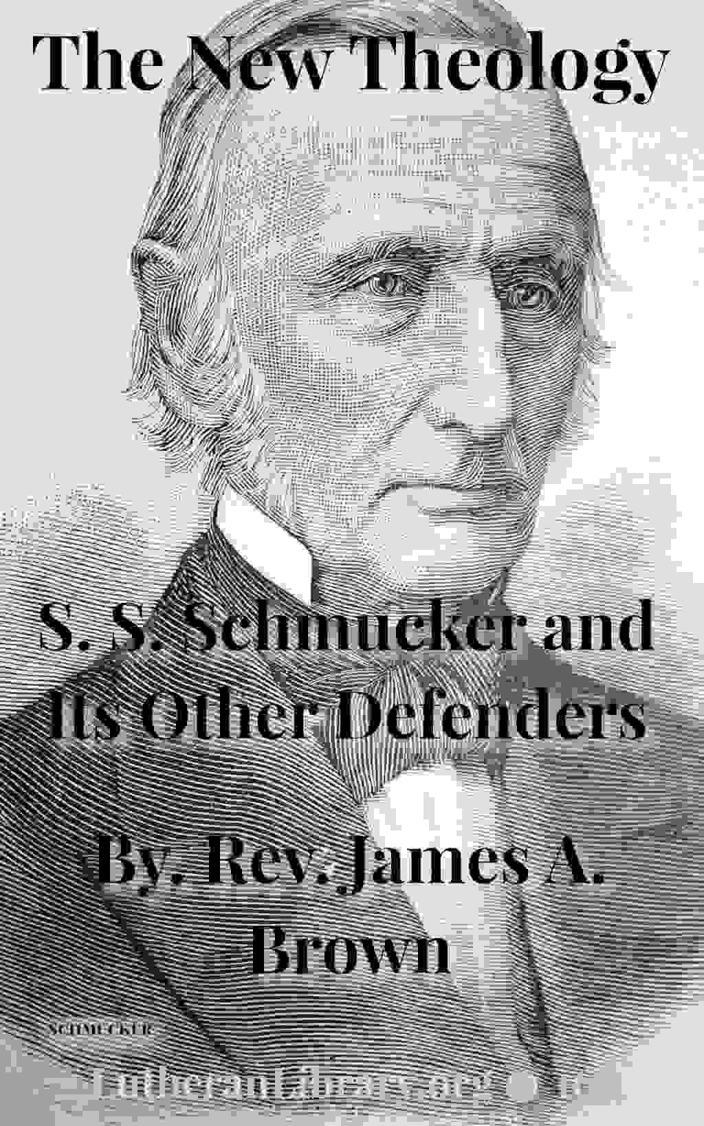The New Theology: S. S. Schmucker And Its Other Defenders by James Allen Brown (1821-1882)