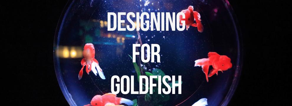 Designing for Goldfish
