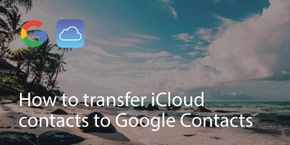 How to transfer iCloud contacts to Google Contacts