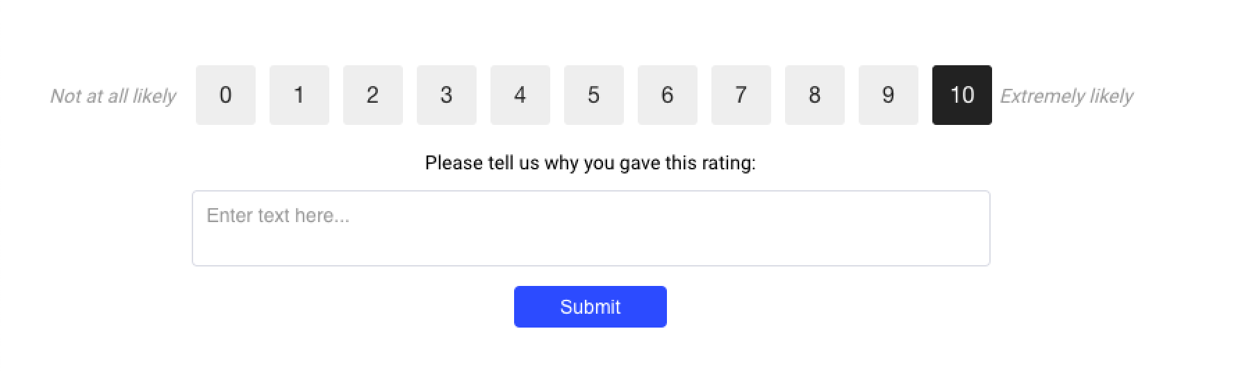 "An NPS survey question asking customers ""On a scale of 1 to 10, how likely are you to recommend our product to a friend or colleague?"" with a follow up ""Please tell us why you gave us this rating."""