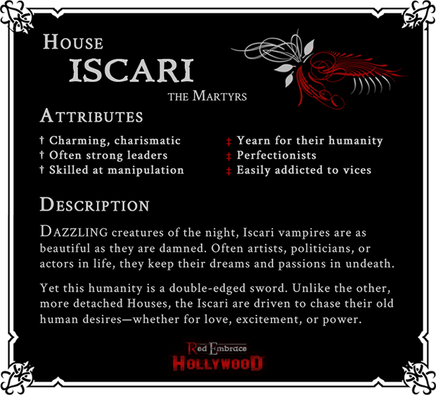 House Iscari: The Martyrs. Attributes: (Positive) Charming, charismatic, often strong leaders, skilled at manipulation; (Negative) Yearn for their humanity, perfectionists, easily addicted to vices. Dazzling creatures of the night, Iscari vampires are as beautiful as they are damned. Often artists, politicians, or actors in life, they keep their dreams and passions in undeath. Yet this humanity is a double-edged sword. Unlike the other, more detached Houses, the Iscari are driven to chase their old human desires--whether for love, excitement, or power.