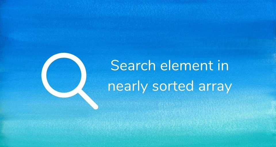 Search an element in a nearly (almost) sorted array