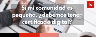 Si mi comunidad es pequeña, ¿debemos tener certificado digital?
