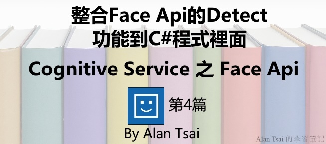 [Cognitive Service之Face Api][04]人臉識別的AI服務 - 整合Face Api的Detect功能到C#程式裡面.jpg