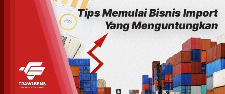 Tips Memulai Bisnis Import Yang Menguntungkan
