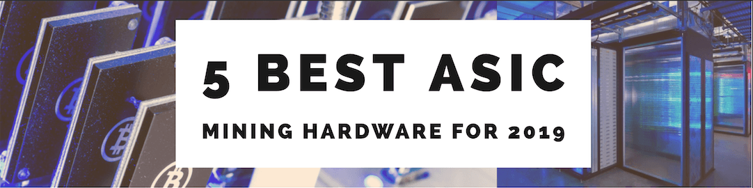 5 Best ASIC Mining Hardware for 2019