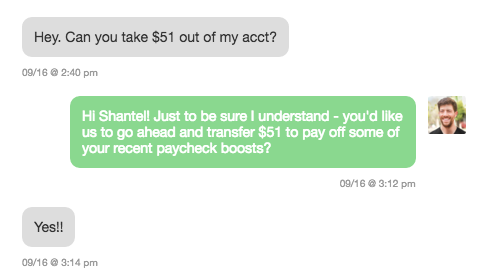 """""""Hey. Can you take $51 out of my act?"""" / """"Hi Shantel! Just to be sure I understand - you'd like us to go ahead and transfer $51 to pay off some of your recent paycheck boosts?"""" / """"Yes!!"""""""