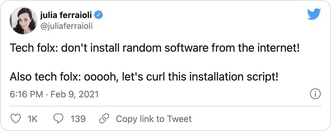 Tech folx: don't install random software from the internet! Also tech folx: ooooh, let's curl this installation script! — julia ferraioli (@juliaferraioli) February 9, 2021