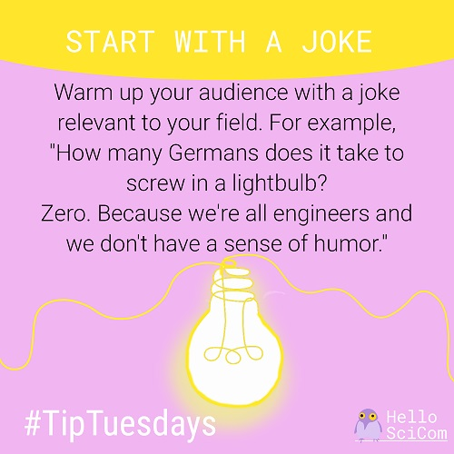 "Star with a joke: Warm up your audience with a joke relevant to your field. For example, ""How many Germans does it take to screw in a lightbulb? Zero. Because we're all engineers and we don't have a sense of humor."""