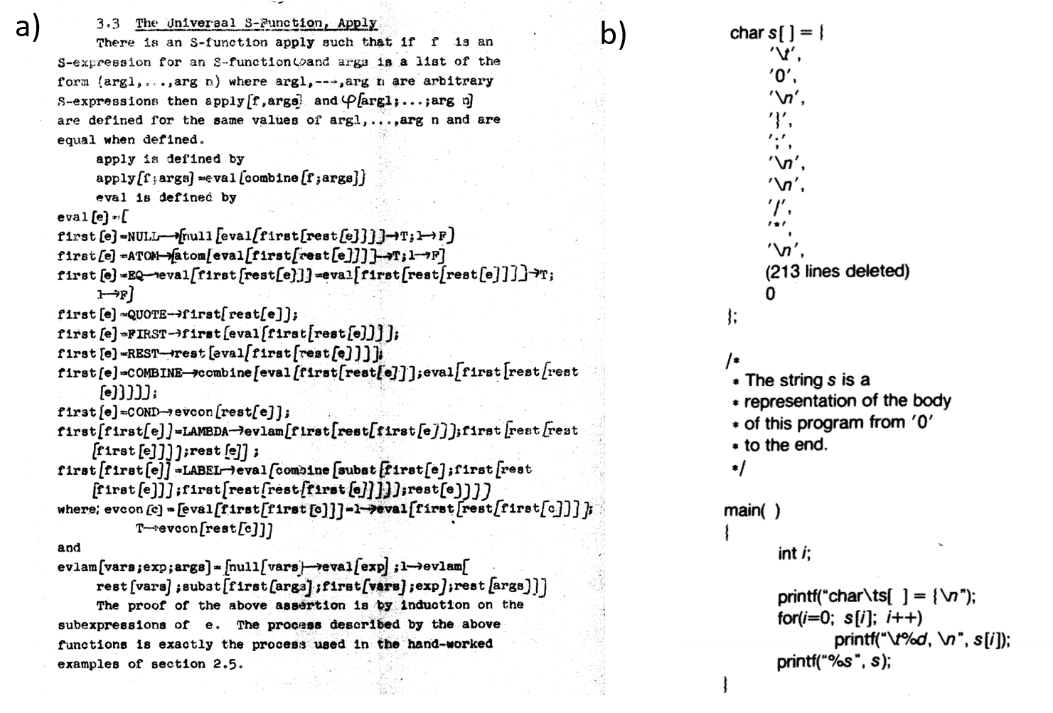 "8.3: a) A particularly elegant example of a ""meta-circular evaluator"" comes from John McCarthy's 1960 paper, where he defined the Lisp programming language and gave a Lisp function that evaluates an arbitrary Lisp program (see above). Lisp was not initially intended as a practical programming language and this example was merely meant as an illustration that the Lisp universal function is more elegant than the universal Turing machine. It was McCarthy's graduate student Steve Russell who suggested that it can be implemented. As McCarthy later recalled, ""I said to him, ho, ho, you're confusing theory with practice, this eval is intended for reading, not for computing. But he went ahead and did it. That is, he compiled the eval in my paper into IBM 704 machine code, fixing a bug, and then advertised this as a Lisp interpreter, which it certainly was"". b) A self-replicating C program from the classic essay of Thompson ."