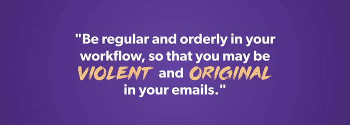 Be violent and original in your emails.