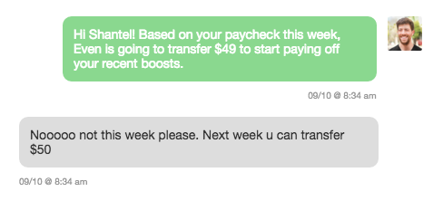 """""""Hi Shantel! Based on your paycheck this week, Even is going to transfer $49 to start paying off your recent boosts."""" / """"Nooooo not this week please. Next week u can transfer $50"""""""