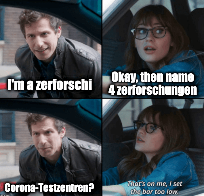 Meme-Template: That's On Me, I Set the Bar Too Low; I'm a zerforschi - Okay, then name 4 zerforschungen - Corona-Testzentren? - That's on me, I set the bar too low.