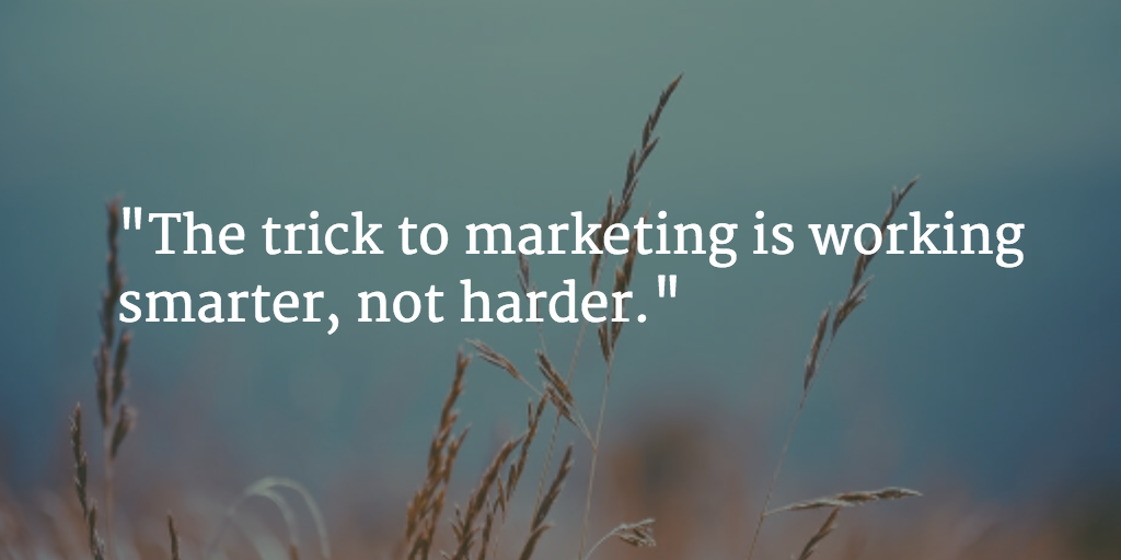 The trick to marketing is working smarter, not harder.