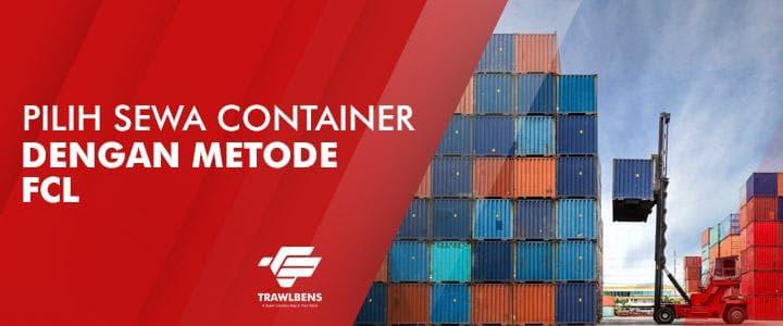 Pilih Jasa Sewa Container Dengan Metode FCL Trawlbens