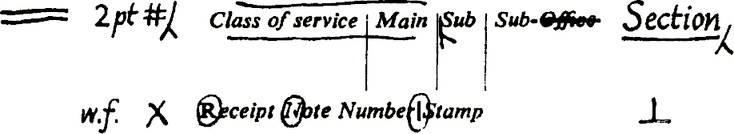 Two horizontal lines. 2pt, hash, forwards slash with leg. (Underlined and ove lined) Class of service Main Sub Sub-(crossed out)Office. Section underlined, forwards slash with leg. w.f., X, (Circled R, N and /) Receipt Note Number / Stamp. Upside down T.