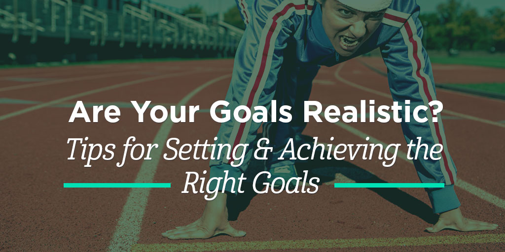 Are Your Goals Realistic? Tips for Setting & Achieving the Right Goals