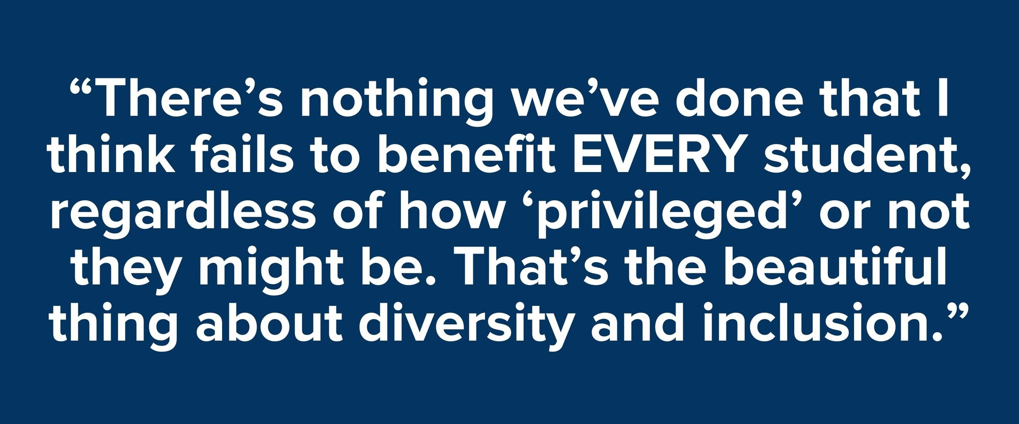 """""""There's nothing we've done that I think fails to benefit EVERY student, regardless of how 'privileged' or not they might be. That's the beautiful thing about diversity and inclusion."""""""