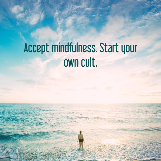 'Accept mindfullness, start your own cult'