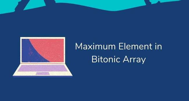 Find Maximum Element in a Bitonic Array