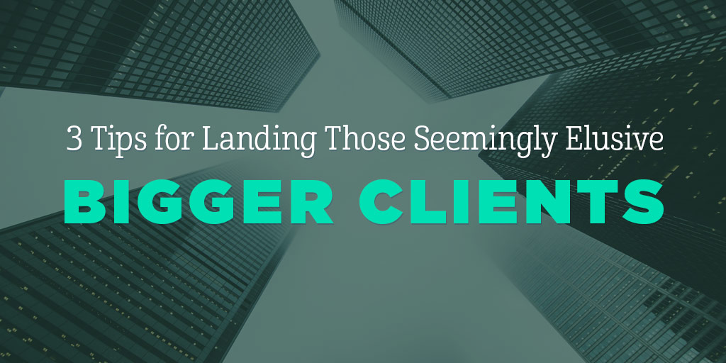 3 Tips for Landing Those Seemingly Elusive Bigger Clients