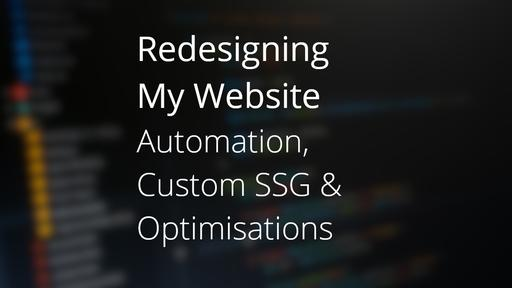 Redesigning My Website - Automation, Custom SSG & Optimisations