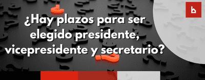 ¿Hay un plazo máximo para ser elegido presidente, vicepresidente y secretario?