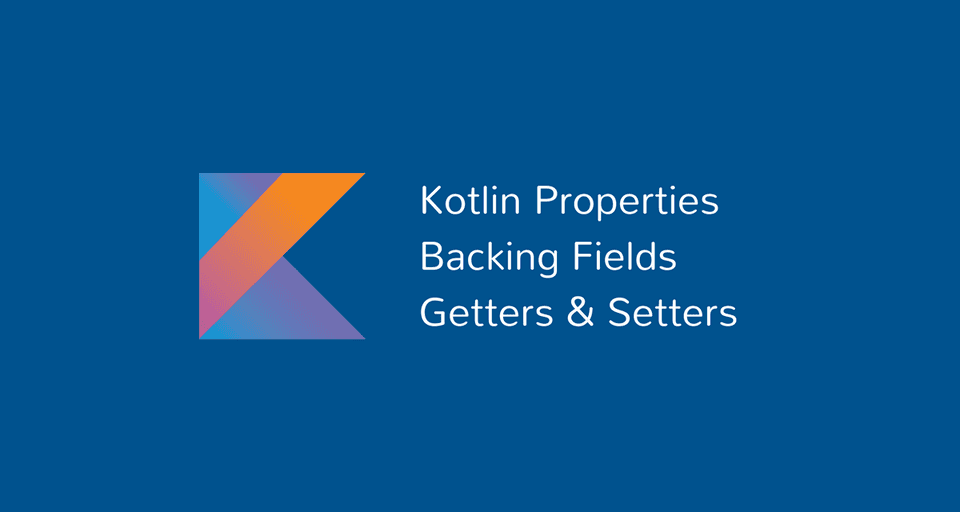 Kotlin Properties, Backing Fields, Getters and Setters
