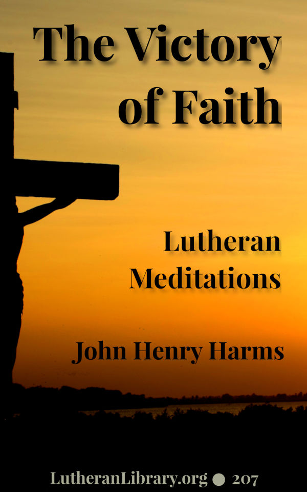 The Victory of Faith – Lutheran Meditations by Rev. John Henry Harms