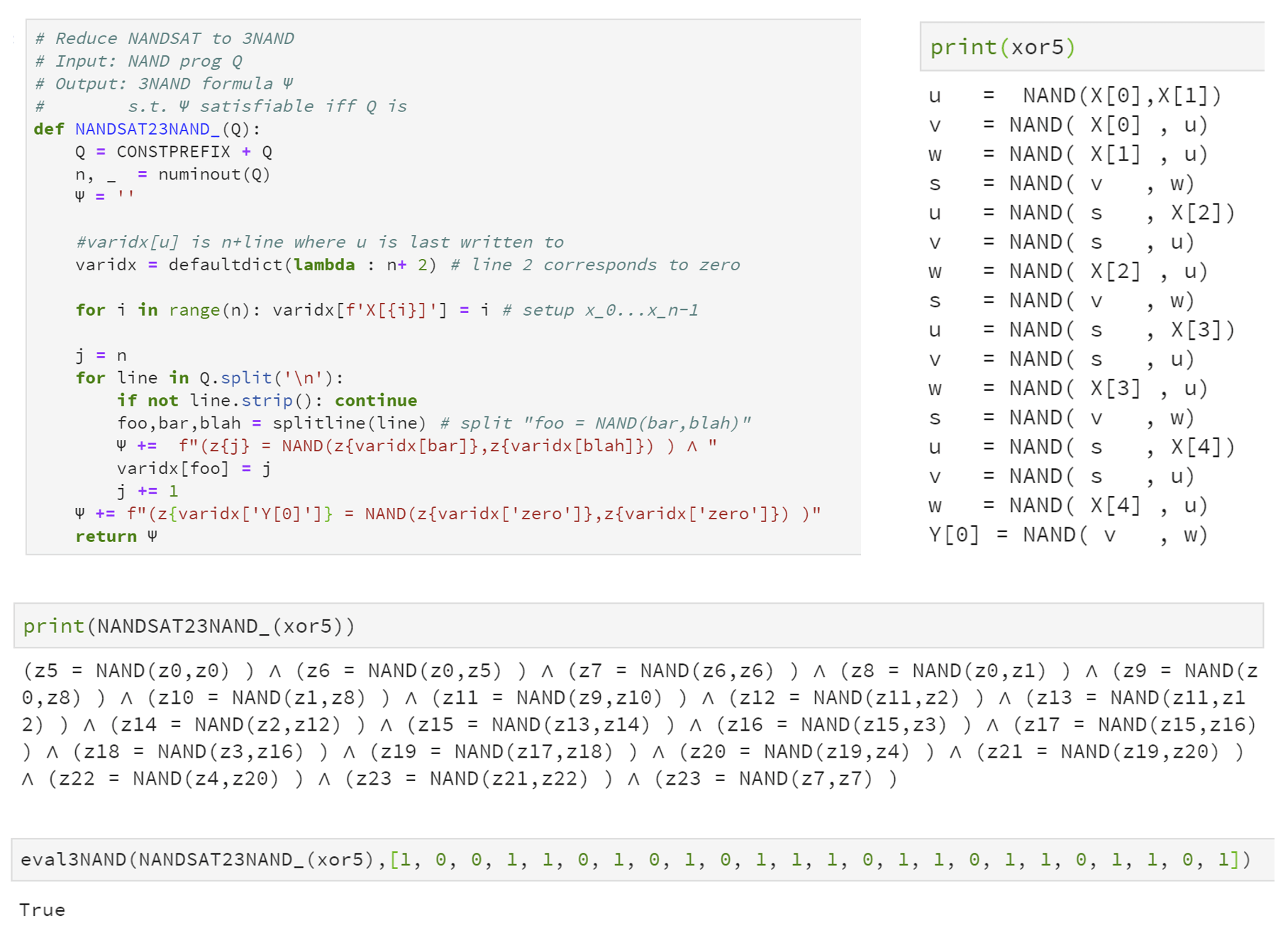 14.6: Python code to reduce an instance Q of \ensuremath{\mathit{NANDSAT}} to an instance \Psi of 3\ensuremath{\mathit{NAND}}. In the example above we transform the NAND-CIRC program xor5 which has 5 input variables and 16 lines, into a 3\ensuremath{\mathit{NAND}} formula \Psi that has 24 variables and 20 clauses. Since xor5 outputs 1 on the input 1,0,0,1,1, there exists an assignment z \in \{0,1\}^{24} to \Psi such that (z_0,z_1,z_2,z_3,z_4)=(1,0,0,1,1) and \Psi evaluates to true on z.