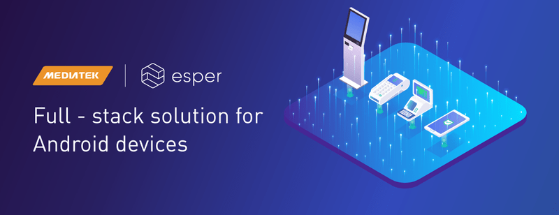Esper collaborates with MediaTek on a fully-integrated hardware and software solution for connected devices