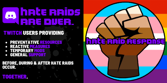 Hate raid response. Hate raids are over. Twitch users providing preventative resources, reactive measures, temporary mods, and general support. Before, during, and after hate raids occur. Together.