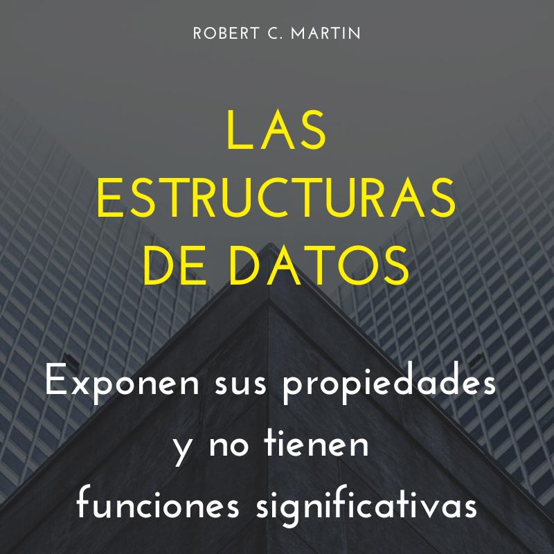 """""""Las estructuras de datos exponen sus propiedades y no tienen funciones significativas."""" ✍🏼 Robert C. Martin"""
