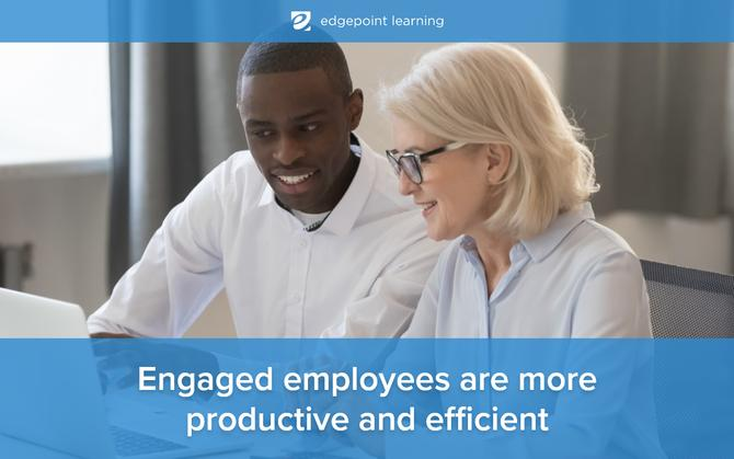 Engaged employees are more productive and efficient