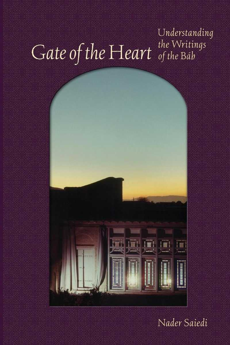 Gate of the Heart: Understanding the Writings of the Bab by Nader Saiedi