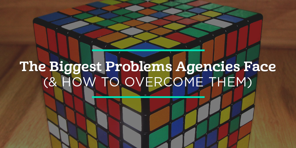The Biggest Problems Agencies Face (and How to Overcome Them)