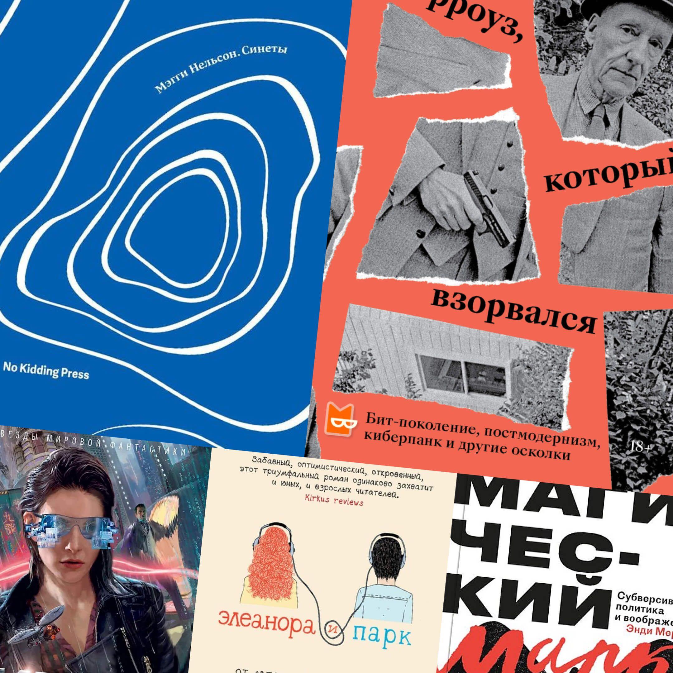 Обложки книг «Синеты» Мэгги Нельсон, «Берроуз, который взорвался» Дмитрия Хаустова, «Агент влияния» Уильяма Гибсона, «Элеанора иПарк» Рейнбоу Рауэлл, «Магический марксизм» Энди Мерифилд