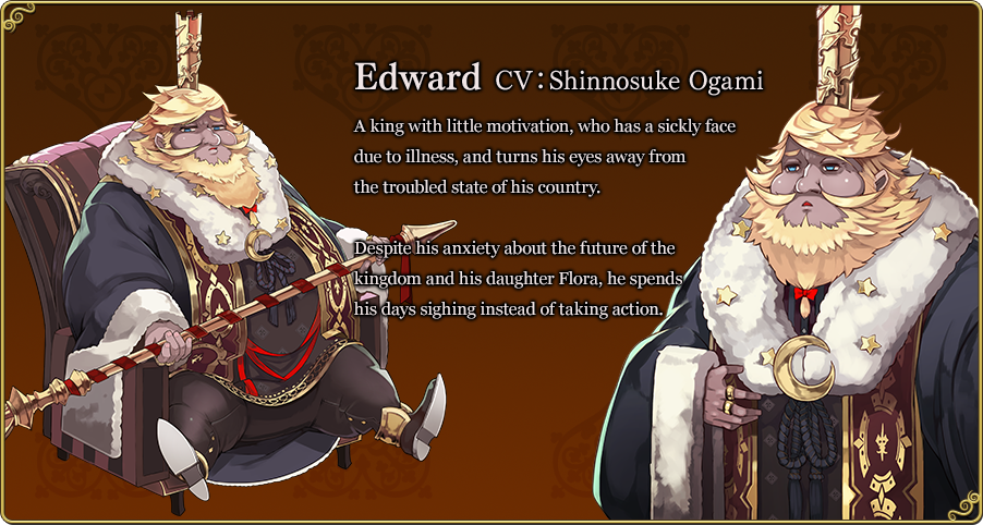Edward CV:Shinnosuke Ogami A king with little motivation, who has a sickly face due to illness, and turns his eyes away from the troubled state of his country. Despite his anxiety about the future of the kingdom and his daughter Flora, he spends his days sighing instead of taking action.