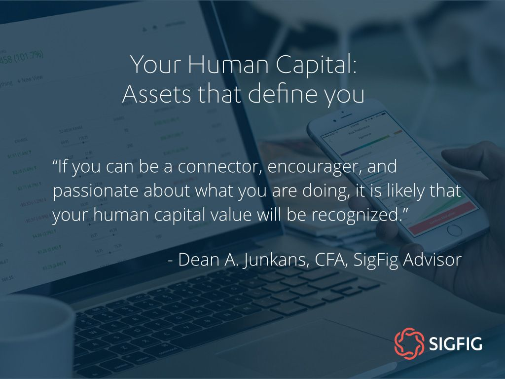If you can be a connector, encourager, and passionate about what you are doing, it is likely that your human capital value will be recognized. - Dean A. Junkans, CFA, SigFig Advisor