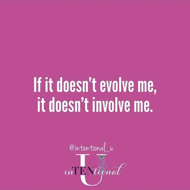 If it doesn't evolve me, it doesnt't involve me.