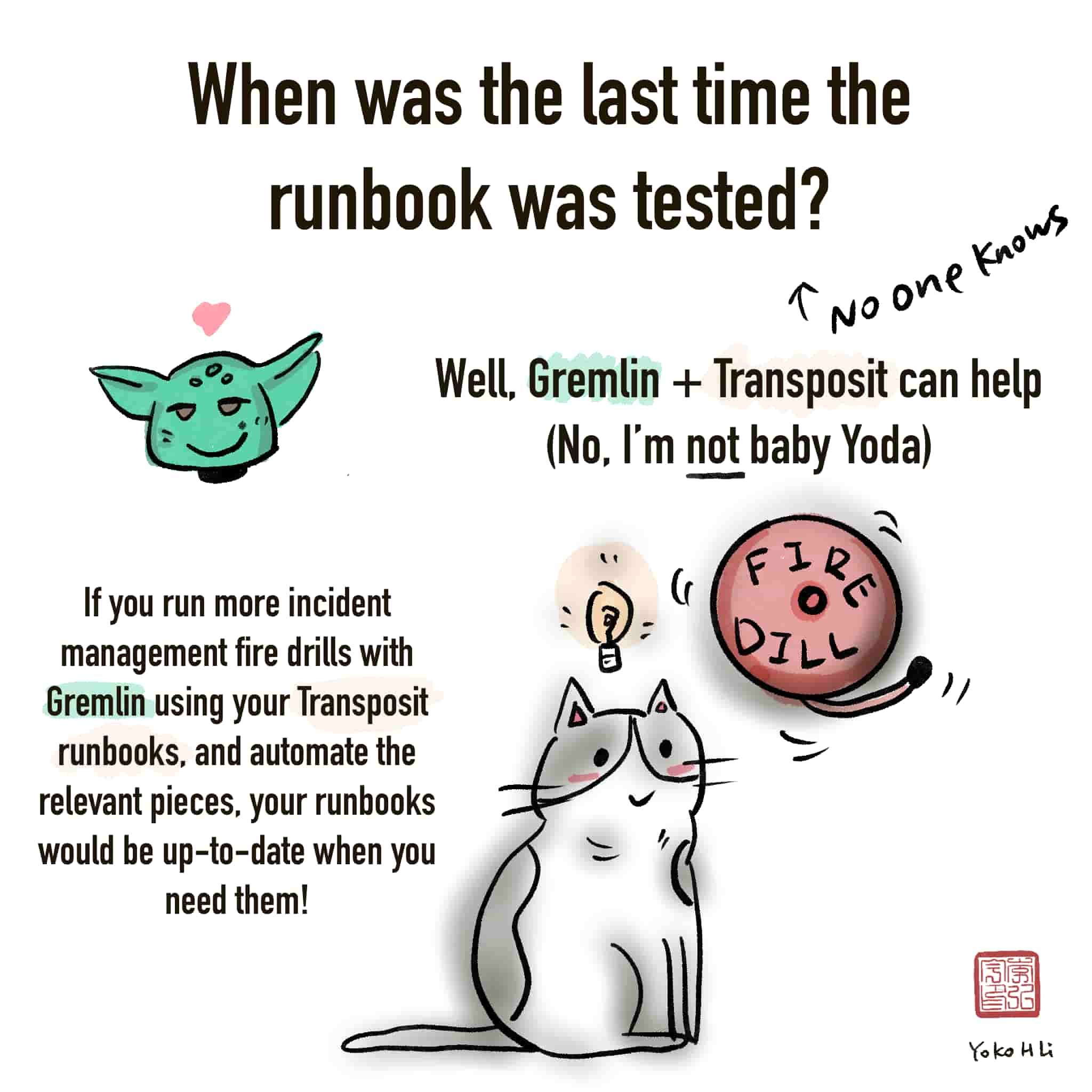 Comic: When was the last time the runbook was tested? (No one knows) Well, Gremlin + Transposit can help. If you run more incident management fire drills with Gremlin using your Transposit runbooks, and automate the relevant pieces, your runbooks would be up-to-date when you need them!