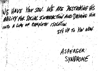 """a ransom-style note reads: """"We have your son. We are destroying his ability for social interaction and driving into a life of complete isolation. It's up to you now."""" Signed, Asperger Syndrome"""