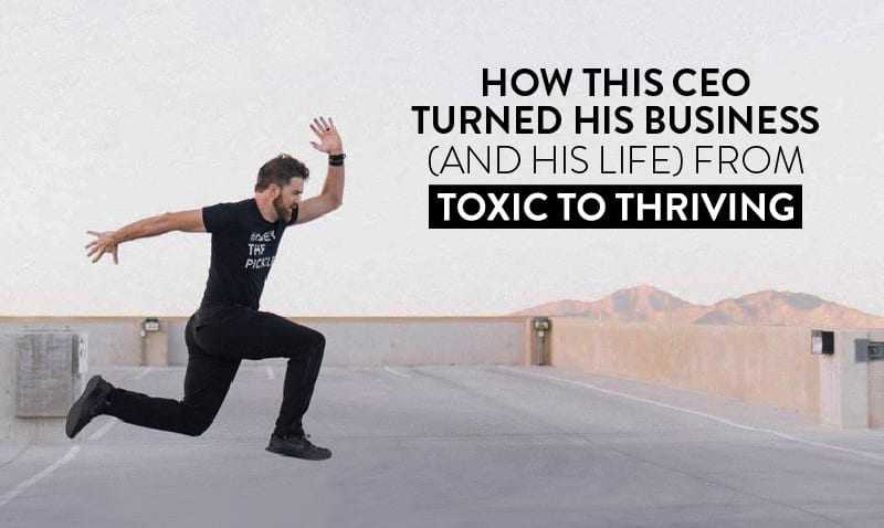 How This Ceo Turned His Business (And His Life) From Toxic To Thriving