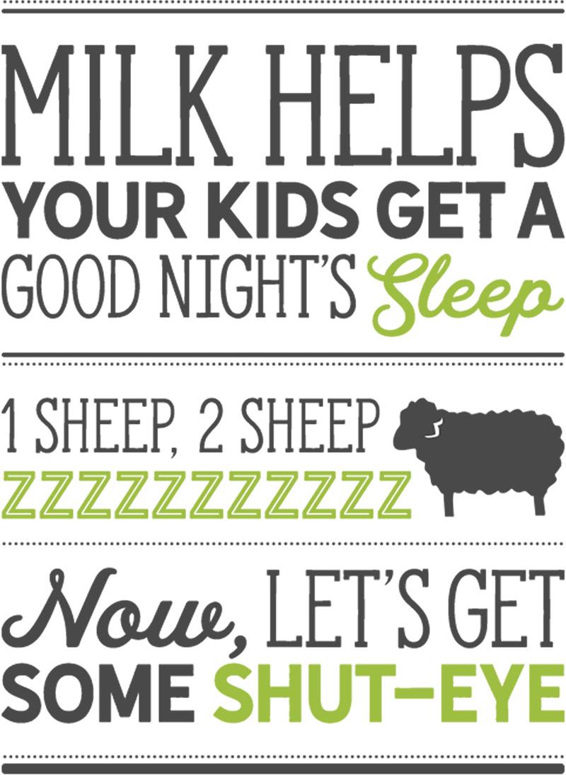 Milk helps your kids get a good night's sleep. 1 sheep, 2 sheep, zzzzzzzzzzzz. Now, let's get some shut-eye.