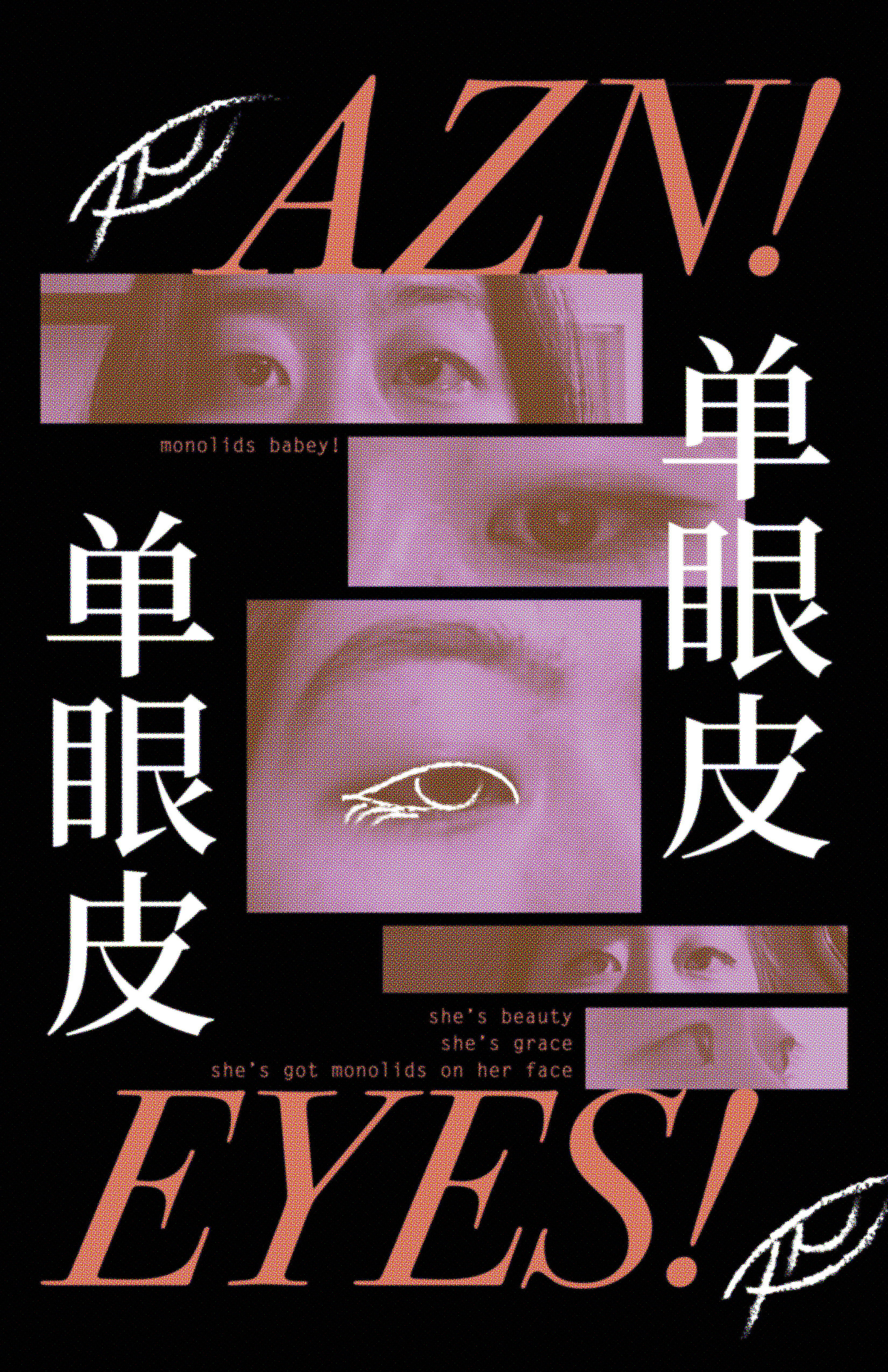 poster with the words 'azn eyes' written in large orange text on a black background.                  There are several purple toned images of my monolidded Asian eyes placed on the page, and the Chinese word for `monolid` written in large white characters vertically