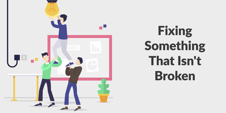Fixing Something That Isn't Broken