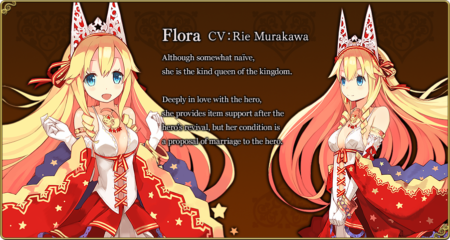 Flora CV:Rie Murakawa Although somewhat naïve, she is the kind queen of the kingdom.Deeply in love with the hero, she provides item support after the hero's revival, but her condition is a proposal of marriage to the hero.