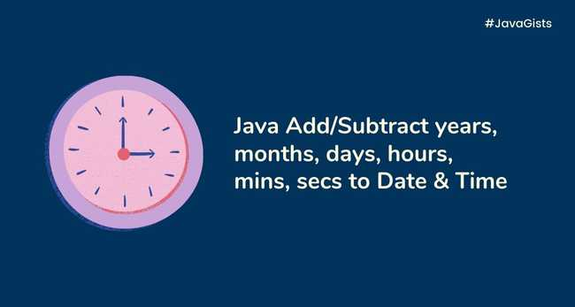 Java Add/subtract years, months, days, hours, minutes, or seconds to a Date & Time